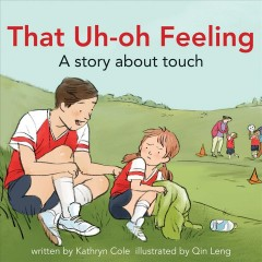 That uh-oh feeling : a story about touch / written by Kathryn Cole ; illustrated by Qin Leng. - written by Kathryn Cole ; illustrated by Qin Leng.