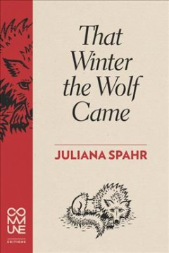 That winter the wolf came /  Juliana Spahr.