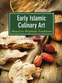 Early Islamic culinary art : based on prophetic traditions / M. Ömür Akkor. - M. Ömür Akkor.