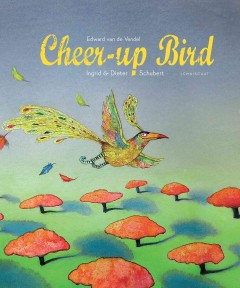 The cheer-up bird /  Edward Van De Vendel, Ingrid & Dieter Schubert. - Edward Van De Vendel, Ingrid & Dieter Schubert.