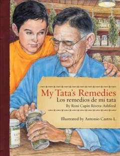 My tata's remedies = Los remedios de mi tata / by Roni Capin Rivera-Ashford ; illustrated by Antonio Castro L. - by Roni Capin Rivera-Ashford ; illustrated by Antonio Castro L.