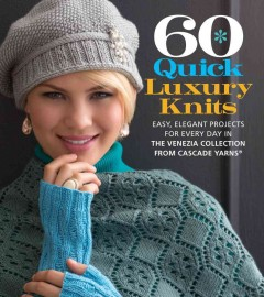 60 quick luxury knits : easy, elegant projects for every day in the Venezia collection from Cascade Yarns / the editors of Sixth&Spring Books.