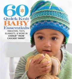 60 quick knit baby essentials : sweaters, toys, blankets, & more in Cherub from Cascade Yarns / the editors of Sixth&Spring Books. - the editors of Sixth&Spring Books.