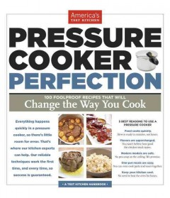 Pressure cooker perfection : 100 foolproof recipes that will change the way you cook / by the editors at America's Test Kitchen ; photography by Keller + Keller and Daniel J. van Ackere.