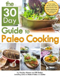 The 30 day guide to paleo cooking /  by Hayley Mason and Bill Staley.