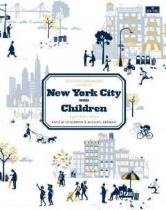 The Little Bookroom guide to New York City with children : play, eat, shop / Angela Hederman and Michael Berman ; photographer: Michael Berman.