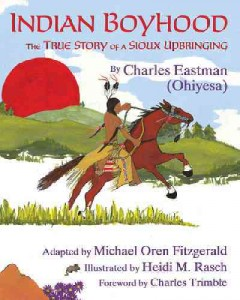 Indian boyhood : the true story of a Sioux upbringing / by Charles Eastman (Ohiyesa) ; edited and adapted by Michael Oren Fitzgerald ; illustrated by Heidi M. Rasch ; foreword by Charles Trimble.