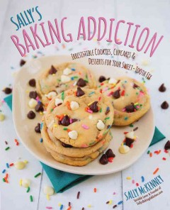 Sally's baking addiction : irresistible cookies, cupcakes, & desserts for your sweet-tooth fix / Sally McKenney.