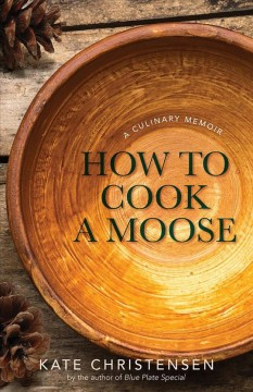 How to cook a moose : a culinary memoir / by Kate Christensen.
