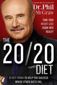 The 20/20 diet : turn your weight loss vision into reality : 20 key foods to help you succeed where other diets fail / Dr. Phil McGraw. - Dr. Phil McGraw.