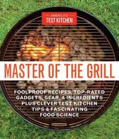 Master of the grill : foolproof recipes, top-rated gadgets, gear, & ingredients plus clever test kitchen tips & fascinating food science / by the editors at America's Test Kitchen. - by the editors at America's Test Kitchen.