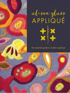 Alison Glass appliqué : the essential guide to modern appliqué / [text and illustrations by Alison Glass].