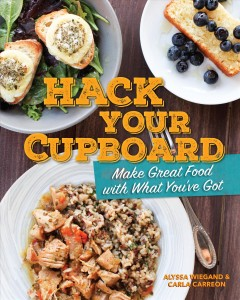 Hack your cupboard : make great food with what you've got / by Alyssa Weigand and Carla Carreon. - by Alyssa Weigand and Carla Carreon.