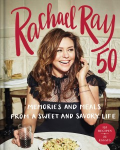 Rachael Ray 50 : memories and meals from a sweet and savory life / Rachael Ray. - Rachael Ray.