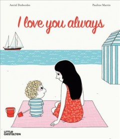 I love you always /  Astrid Desbordes ; [illustrations by Pauline Martin] ; translated by Noelia Hobeika. - Astrid Desbordes ; [illustrations by Pauline Martin] ; translated by Noelia Hobeika.