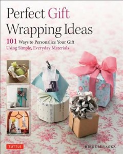Perfect gift wrapping ideas : 101 ways to personalize your gift using simple, everyday materials / Hiroe Miyaoka.