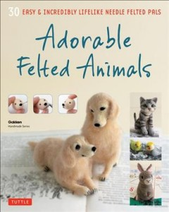 Adorable felted animals : 30 easy and incredibly likelike animals / Gakken Handmade Series. - Gakken Handmade Series.