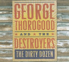 The dirty dozen /  George Thorogood & The Destroyers. - George Thorogood & The Destroyers.