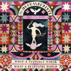 What a terrible world, what a beautiful world /  the Decemberists. - the Decemberists.
