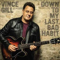 Down to my last bad habit /  Vince Gill. - Vince Gill.
