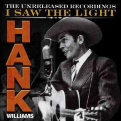 I saw the light : the unreleased recordings / Hank Williams. - Hank Williams.