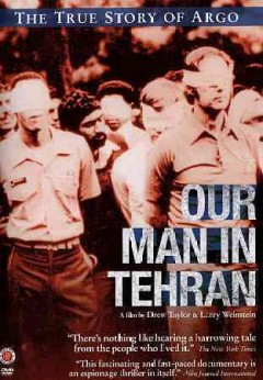Our man in Tehran : [the true story of Argo] / a film by Drew Taylor & Larry Weinstein. - a film by Drew Taylor & Larry Weinstein.