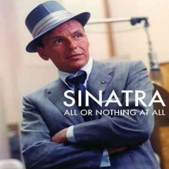 Sinatra - All Or Nothing at All.