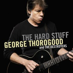 The hard stuff /  George Thorogood and the Destroyers. - George Thorogood and the Destroyers.