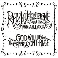 God willin' & the creek don't rise /  Ray LaMontagne & the Pariah Dogs. - Ray LaMontagne & the Pariah Dogs.
