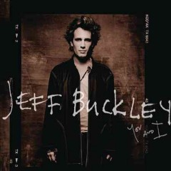 You and I /  Jeff Buckley.