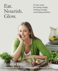 Eat, nourish, glow : 10 easy steps for losing weight, looking younger and feeling healthier / Amelia Freer. - Amelia Freer.