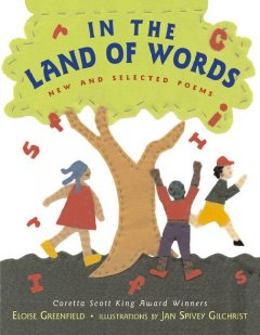 In the land of words : new and selected poems / by Eloise Greenfield ; illustrated by Jan Spivey Gilchrist. - by Eloise Greenfield ; illustrated by Jan Spivey Gilchrist.