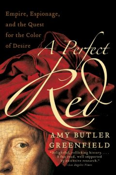 A perfect red : empire, espionage, and the quest for the color of desire / Amy Butler Greenfield. - Amy Butler Greenfield.
