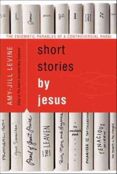 Short stories by Jesus : the enigmatic parables of a controversial rabbi - Amy-Jill Levine.