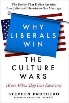 Why Liberals Win the Culture Wars (Even When They Lose Elections) : The Battles That Define America from Jefferson's Heresies to Gay Marriage