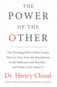 The power of the other : the startling effect other people have on you, from the boardroom to the bedroom and beyond-- and what to do about it / Dr. Henry Cloud. - Dr. Henry Cloud.