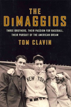 Dimaggios : three brothers, their passion for baseball, their pursuit of the American dream / Tom Clavin. - Tom Clavin.