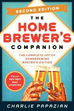 Homebrewer's Companion : The Complete Joy of Homebrewing: Master's Edition