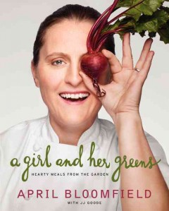 A girl and her greens : hearty meals from the garden / April Bloomfield with JJ Goode ; photographs by David Loftus ; illustrations by Sun Young Park. - April Bloomfield with JJ Goode ; photographs by David Loftus ; illustrations by Sun Young Park.