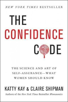 The confidence code : the science and art of self-assurance-- what women should know - Katty Kay and Claire Shipman.
