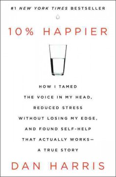 10% happier : how I tamed the voice in my head, reduced stress without losing my edge, and found self-help that actually works--a true story - Dan Harris.