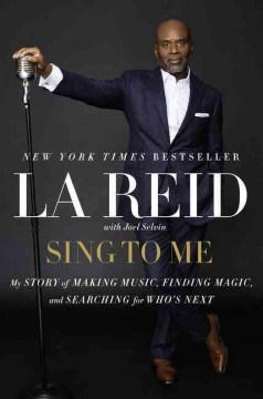 Sing to me : my story of making music, finding magic, and searching for who's next / LA Reid, with Joel Selvin. - LA Reid, with Joel Selvin.