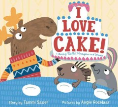 I love cake : starring Rabbit, Porcupine, and Moose / story by Tammi Sauer ; pictures by Angela Rozelaar. - story by Tammi Sauer ; pictures by Angela Rozelaar.