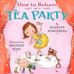 How to behave at a tea party - by Madelyn Rosenberg ; illustrated by Heather Ross.
