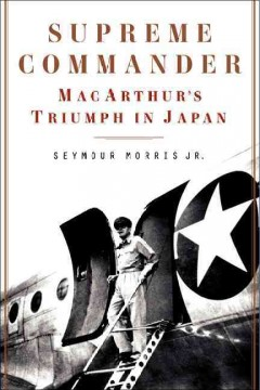 Supreme commander : MacArthur's triumph in Japan - Seymour Morris Jr.
