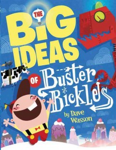 The big ideas of Buster Bickles /  by Dave Wasson. - by Dave Wasson.