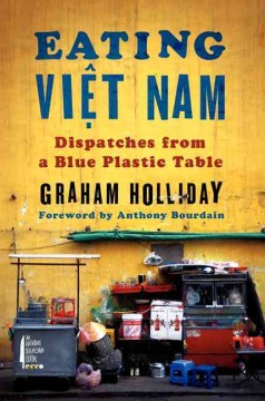 Eating Vịêt Nam : dispatches from a blue plastic table / Graham Holliday. - Graham Holliday.
