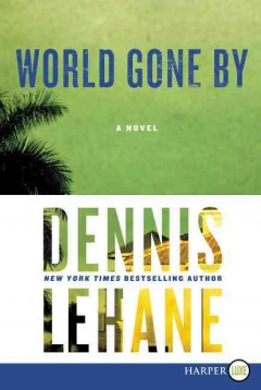 World gone by : a novel / Dennis Lehane. - Dennis Lehane.
