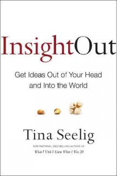 Insight out : get ideas out of your head and into the world / Tina Seelig. - Tina Seelig.