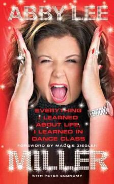 Everything I learned about life, I learned in dance class - Abby Lee Miller with Peter Economy ; foreword by Maddie Ziegler.